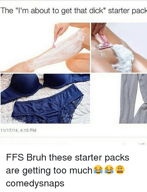 """Starter Packs: The """"I'm about to get that dick"""" starter pack  11/17/14, 4:15 PM FFS Bruh these starter packs are getting too much😂😂😩 comedysnaps"""