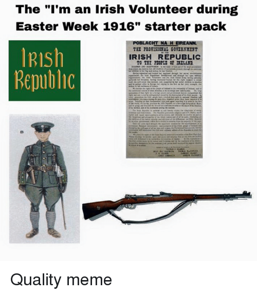 """Easter, Irish, and Meme: The """"I'm an Irish Volunteer during  Easter Week 1916"""" starter pack  LACHT NA HEIREANN.  IRIsh  THE PROVISIONAL GOVERNMENT  IRISH REPUBLIC  TO THE PEOPLE OF IRELAND.  Republic Quality meme"""