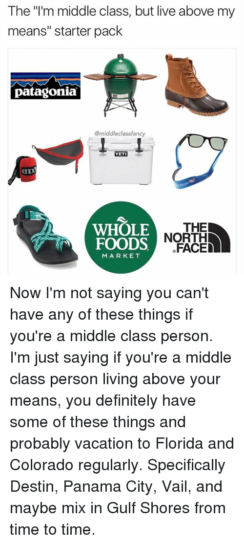 "Memes, Colorado, and Florida: The ""I'm middle class, but live above my  means"" starter pack  patagonia  @middle fancy  a  class YETI  WHOLE THE  FOODS  FACED  MARKET Now I'm not saying you can't have any of these things if you're a middle class person. I'm just saying if you're a middle class person living above your means, you definitely have some of these things and probably vacation to Florida and Colorado regularly. Specifically Destin, Panama City, Vail, and maybe mix in Gulf Shores from time to time."