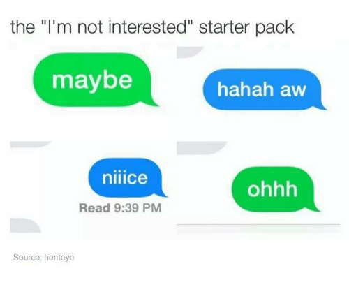 """Starter Packs: the """"I'm not interested"""" starter pack  maybe  hahah aw  niiice  ohhh  Read 9:39 PM  Source: henteye"""
