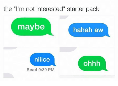 """Starter Packs: the """"I'm not interested"""" starter pack  maybe  hahah aw  nillCe  ohhh  Read 9:39 PM"""