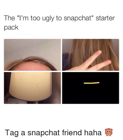 """Starter Packs: The """"I'm too ugly to snapchat"""" starter  pack Tag a snapchat friend haha 🙊"""
