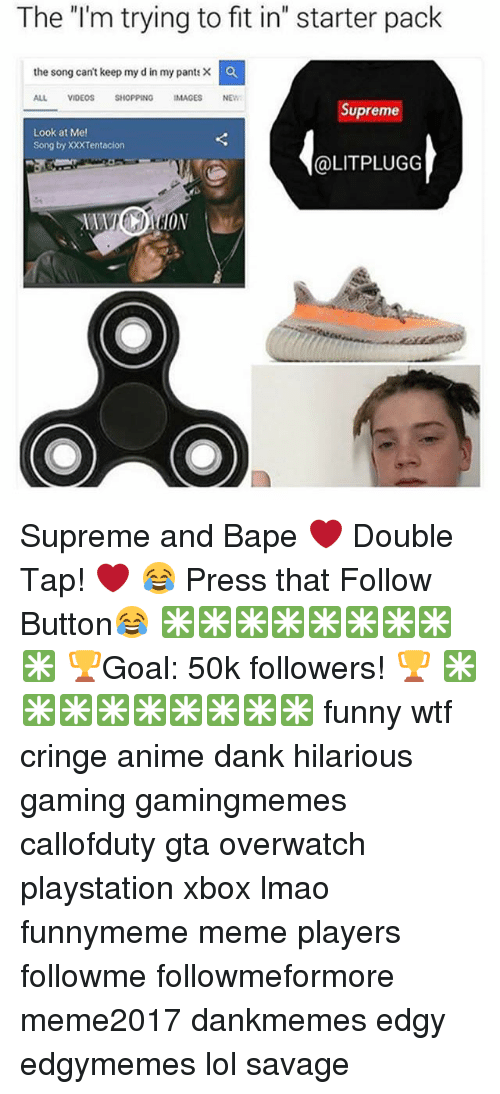 """Anime, Dank, and Funny: The I'm trying to fit in"""" starter pack  the song can't keep my d in my pants ×  ALL VIDEOSSHOPPING IMAGES NEW  Supreme  Look at Me  Song by XXXTentacion  @LITPLUGG  ON Supreme and Bape ❤ Double Tap! ❤ 😂 Press that Follow Button😂 ✳✳✳✳✳✳✳✳✳ 🏆Goal: 50k followers! 🏆 ✳✳✳✳✳✳✳✳✳ funny wtf cringe anime dank hilarious gaming gamingmemes callofduty gta overwatch playstation xbox lmao funnymeme meme players followme followmeformore meme2017 dankmemes edgy edgymemes lol savage"""