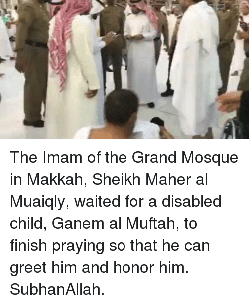 subhanallah: The Imam of the Grand Mosque in Makkah, Sheikh Maher al Muaiqly, waited for a disabled child, Ganem al Muftah, to finish praying so that he can greet him and honor him. SubhanAllah.