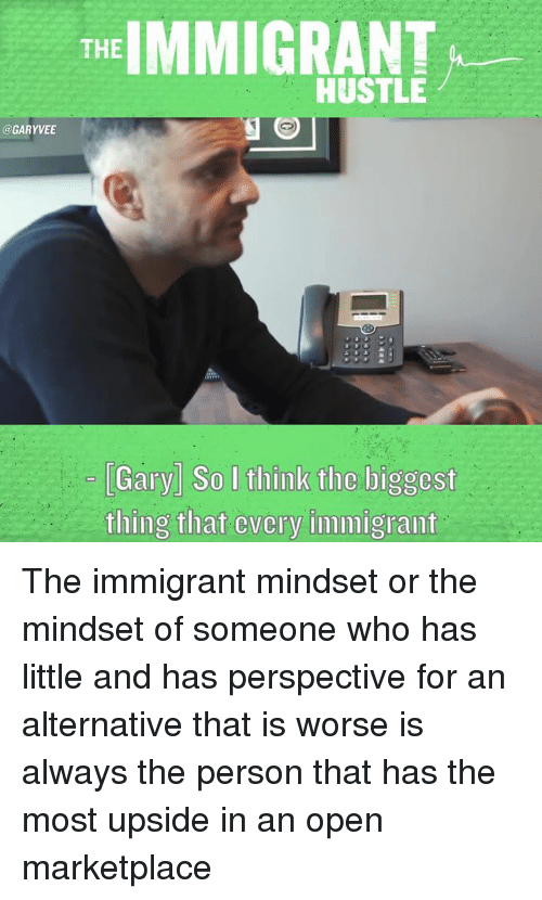 hustle: THE  IMMIGRANT  HUSTLE  @GARYVEE  Gary So I think tlic liggcst  thing that cvcry immigrant The immigrant mindset or the mindset of someone who has little and has perspective for an alternative that is worse is always the person that has the most upside in an open marketplace