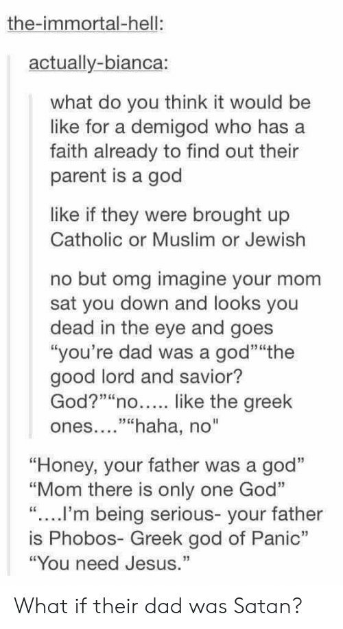 """Lord And Savior: the-immortal-hell:  actually-bianca:  what do you think it would be  like for a demigod who has a  faith already to find out their  parent is a god  like if they were brought up  Catholic or Muslim or Jewish  no but omg imagine your mom  sat you down and looks you  dead in the eye and goes  """"you're dad was a god""""""""the  good lord and savior?  God?""""""""no like the greek  ones....""""""""haha, no""""  """"Honey, your father was a god""""  """"Mom there is only one Go""""  """"....I'm being serious- your father  is Phobos- Greek god of Panic""""  """"You need Jesus."""" What if their dad was Satan?"""