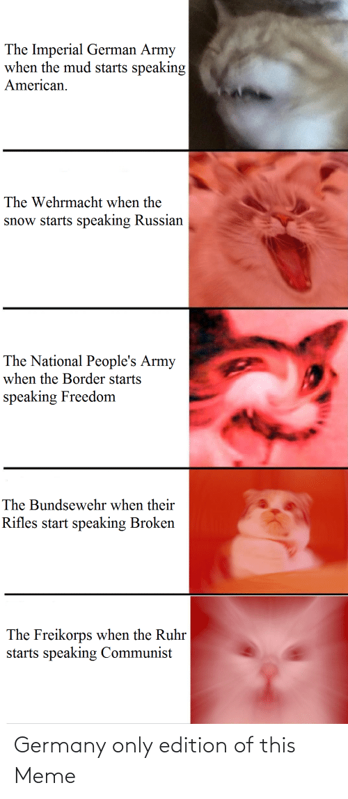 german army: The Imperial German Army  when the mud starts speaking  American.  The Wehrmacht when the  snow starts speaking Russian  The National People's Army  when the Border starts  speaking Freedom  The Bundsewehr when their  Rifles start speaking Broken  The Freikorps when the Ruhr  starts speaking Communist Germany only edition of this Meme