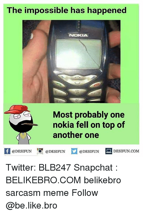 Imposses: The impossible has happened  NOKIA  Most probably one  nokia fell on top of  @DESIFUN  @DESIFUN  @DESIFUN  DESIFUN.COM Twitter: BLB247 Snapchat : BELIKEBRO.COM belikebro sarcasm meme Follow @be.like.bro