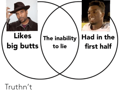 inability: The inability   Had in the  big butts to lie first half Truthn't