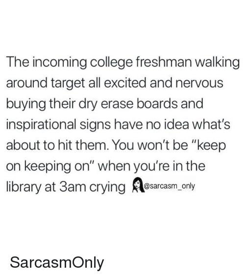"College, Crying, and Funny: The incoming college freshman walking  around target all excited and nervous  buying their dry erase boards and  inspirational signs have no idea what's  about to hit them. You won't be ""keep  on keeping on"" when you're in the  library at 3am crying Aesarcaam only SarcasmOnly"