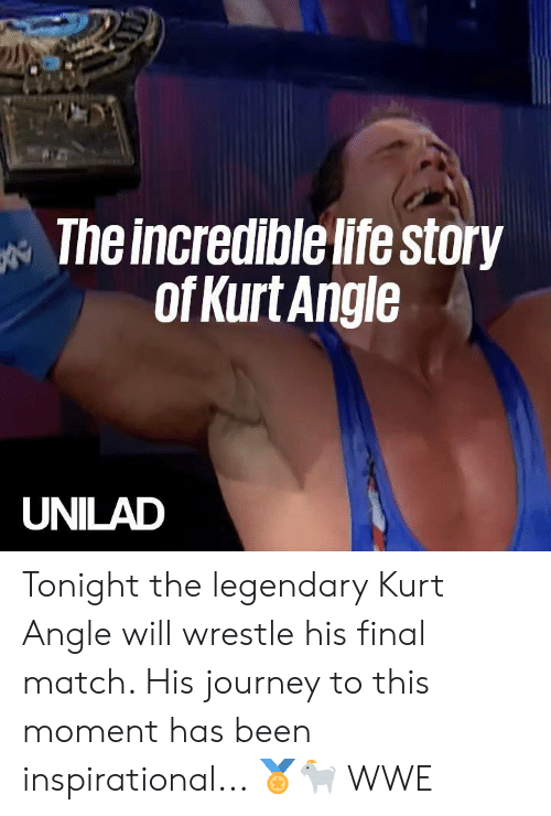 wrestle: The incredible life story  ofKurt Angle  UNILAD Tonight the legendary Kurt Angle will wrestle his final match. His journey to this moment has been inspirational... 🏅🐐  WWE