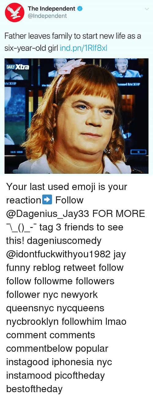 Emoji, Family, and Friends: The Independent  @Independent  Father leaves family to start new life as a  six-year-old girl  ind. pn/IRIf8xl  DAILY xtra Your last used emoji is your reaction➡️ Follow @Dagenius_Jay33 FOR MORE ¯\_(ツ)_-¯ tag 3 friends to see this! dageniuscomedy @idontfuckwithyou1982 jay funny reblog retweet follow follow followme followers follower nyc newyork queensnyc nycqueens nycbrooklyn followhim lmao comment comments commentbelow popular instagood iphonesia nyc instamood picoftheday bestoftheday