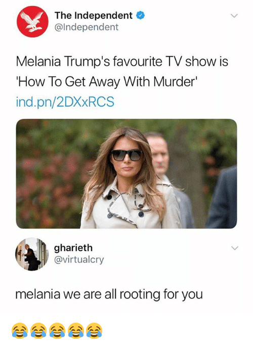 rooting for you: The Independent  @lndependent  Melania Trump's favourite TV show is  How To Get Away With Murder'  ind.pn/2DXxRCS  gharieth  @virtualcry  melania we are all rooting for you 😂😂😂😂😂