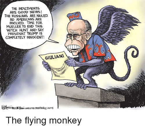 flying monkey: THE INDICTMENTS  ARE GooD NEWS!  THE RUSSIANS ARE NAILED.  NO AMERICANS ARE  INVOLVED TIME FOR  MUELLER TO END THIS  WITCH HUNT AND SAY  PRESIDENT TRUMP IS  COMPLETELY INNOCENT!  GIULIANl