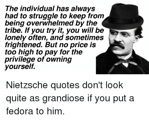 Fedora, Memes, and Struggle: The individual has always  had to struggle to keep from  being overwhelmed by the  tribe. If you try it, you will be  lonely often, and sometimes  frightened. But no price is  too high to pay for the  privilege of owning  yourself Nietzsche quotes don't look quite as grandiose if you put a fedora to him.