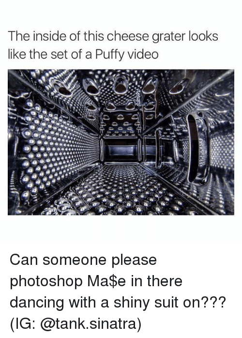 Dancing, Memes, and Photoshop: The inside of this cheese grater looks  like the set of a Puffy video Can someone please photoshop Ma$e in there dancing with a shiny suit on???  (IG: @tank.sinatra)