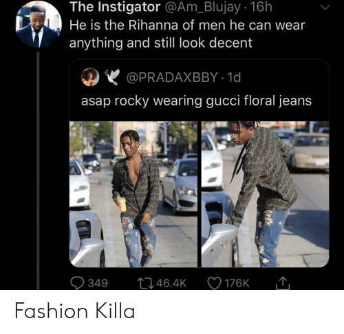 Rihanna: The Instigator @Am_Blujay . 16h  He is the Rihanna of men he can wear  anything and still look decent  @PRADAXBBY 1d  asap rocky wearing gucci floral jeans  L1.46.4K  349  176K Fashion Killa
