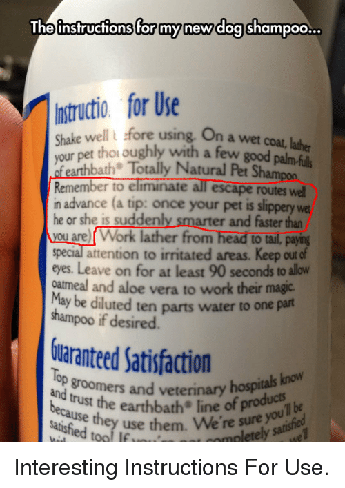 Groomers: The instructions for mynew doa shampoo...  Instructio for Ue  Shake well l fore using. On a we  your pet thoi oughly with a few good palm-f  feathbath Totaly Natural Pet Shamon  Remember to elminate all escape routes well  in advance (a tip: once your pet is slippery wet  he or she is suddenly smarter and faster than  you are Work lather from head to tail, payng  special attention to irritated areas. Keep out  eyes. Leave on for at least 90 seconds to llow  oatmeal and aloe vera to work their magic.  May be dil  shampoo if desired  On a wet coat, lather  of  uted ten parts water to one part  uaranteed Satisfactionas bo  lop groomers and veterinary  And trust the earthbath line of prou ouil be  satisfied tool If  hosp  they use them. We're sure  t complete <p>Interesting Instructions For Use.</p>