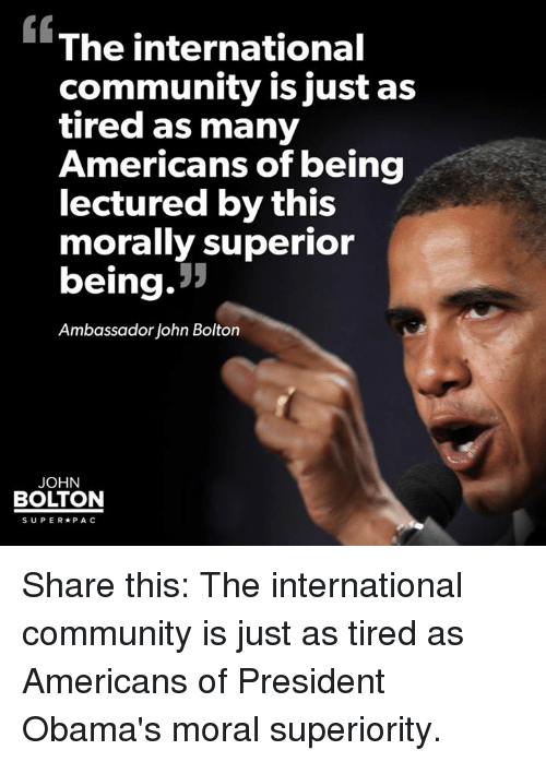 Community, Memes, and Obama: The international  community is just as  tired as many  Americans of being  lectured by this  morally superior  being  Ambassador John Bolton  JOHN  BOLTON  SUPER PAC Share this: The international community is just as tired as Americans of President Obama's moral superiority.