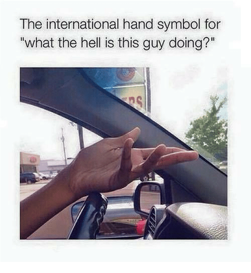 symbolism: The international hand symbol for  what the hell is this guy doing?""