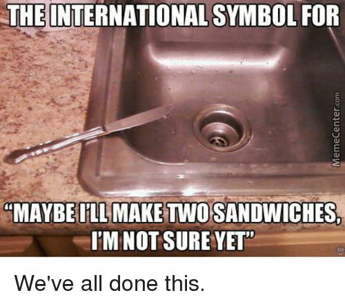 """Memecenter: THE INTERNATIONAL SYMBOL FOR  """"MAYBE ILL MAKE TWO SANDWICHES,  I'M NOT SURE YET""""  to  We've all done this.  MemeCenter.com"""