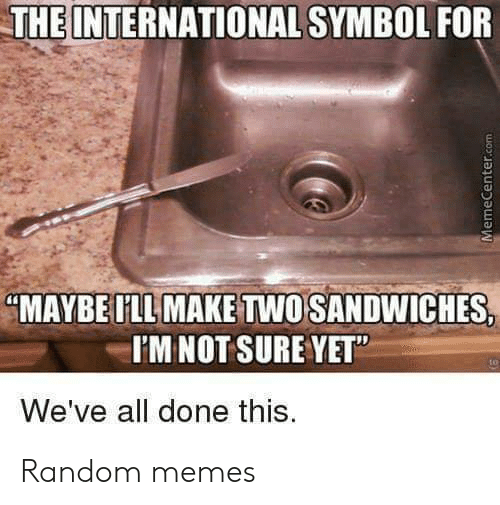 """Memecenter: THE INTERNATIONAL SYMBOL FOR  """"MAYBE ILL MAKE TWO SANDWICHES,  I'MNOT SURE YET""""  We've all done this.  MemeCenter.com Random memes"""