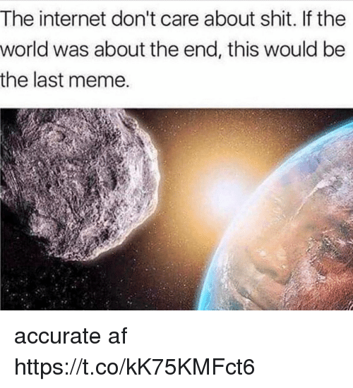 Af, Funny, and Internet: The internet don't care about shit. lf the  world was about the end, this would be  the last meme. accurate af https://t.co/kK75KMFct6