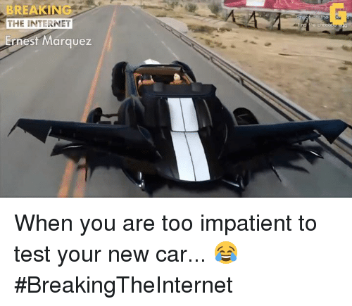 Internet, Video Games, and The Internet: THE INTERNET  Ernest Marquez When you are too impatient to test your new car... 😂 #BreakingTheInternet