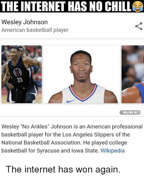 "Basketball, Chill, and College: THE INTERNET HAS NO CHILL  Wesley Johnson  American basketball player  NBAMEMES  Wesley ""No Ankles"" Johnson is an American professional  basketball player for the Los Angeles Slippers of the  National Basketball Association. He played college  basketball for Syracuse and lowa State. Wikipedia The internet has won again."