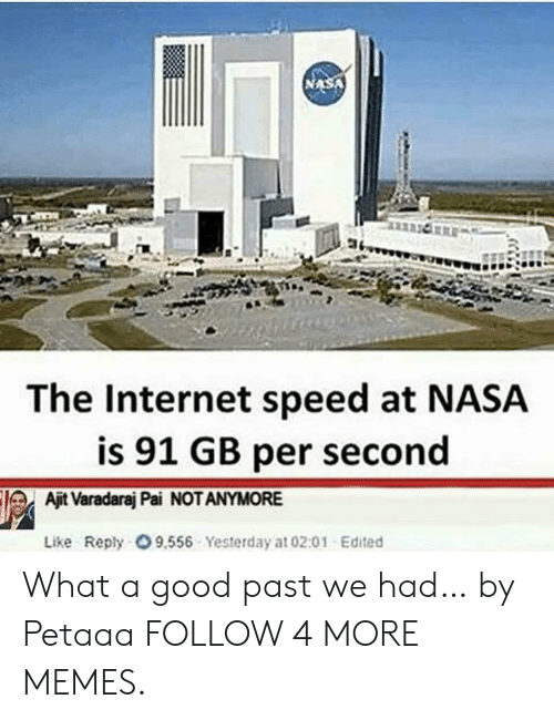internet speed: The Internet speed at NASA  is 91 GB per second  Ajit Varadaraj Pai NOT ANYMORE  Like Reply O 9,556 Yesterday at 02:01 Edited What a good past we had… by Petaaa FOLLOW 4 MORE MEMES.