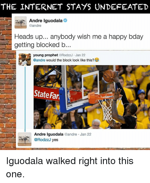 iguodala: THE INTERNET STAYS UNDEFEATED  Andre Iguodala  @andre  Heads up... anybody wish me a happy bday  getting blocked b  young prophet  RodzzJ Jan 22  @andre  would the block look like this?  State Far  Andre Iguodala  andre Jan 22  yes Iguodala walked right into this one.