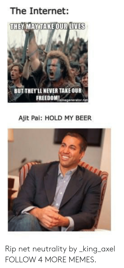 axel: The Internet:  THEYMAY TAKE OUR IVES  BUT THEY'LL NEVER TAKE OUR  FREEDOMmegenarator.et  Ajit Pai: HOLD MY BEER Rip net neutrality by _king_axel FOLLOW 4 MORE MEMES.
