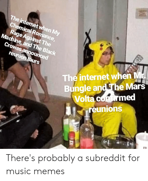 Music Memes: The internet when My  Chemical Romance,  Rage Against The  Machine, and The Black  Crowes announced  The internet when Mr.  Bungle and The Mars  Volta confirmed  reunions  reunion tours  AWA There's probably a subreddit for music memes
