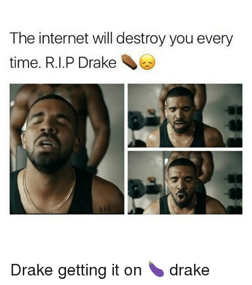 Drake, Memes, and 🤖: The internet will destroy you every  time. R.I.P Drake Drake getting it on 🍆 drake