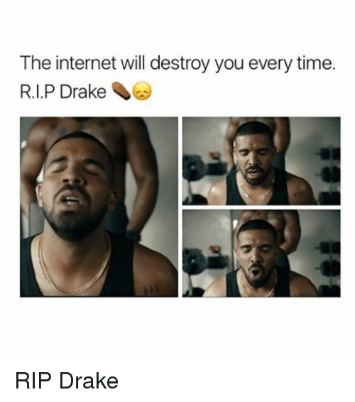 Drake, Internet, and Memes: The internet will destroy you every time  R.I.P Drake RIP Drake