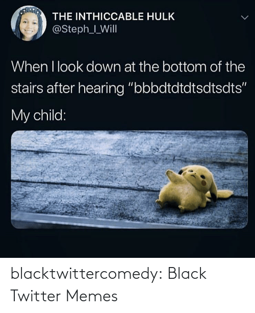 "look down: THE INTHICCABLE HULK  @Steph_I_Will  When I look down at the bottom of the  stairs after hearing ""bbbdtdtdtsdtsdts""  My child: blacktwittercomedy:  Black Twitter Memes"