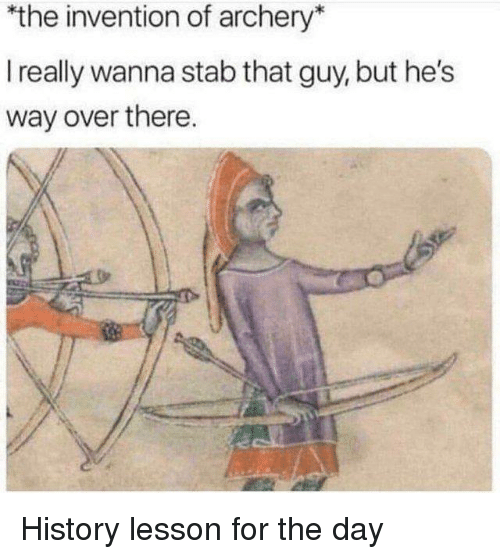 archery: the invention of archery*  I really wanna stab that guy, but he's  way over there History lesson for the day