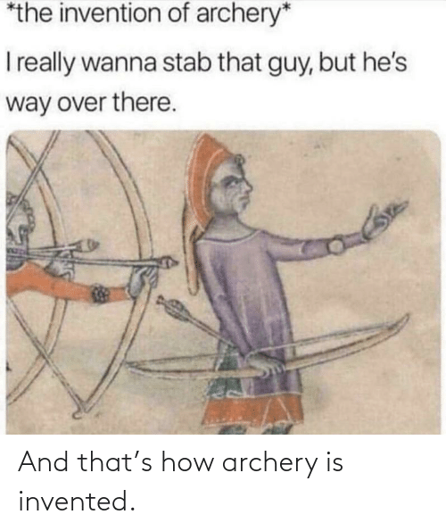 archery: *the invention of archery*  Ireally wanna stab that guy, but he's  way over there. And that's how archery is invented.