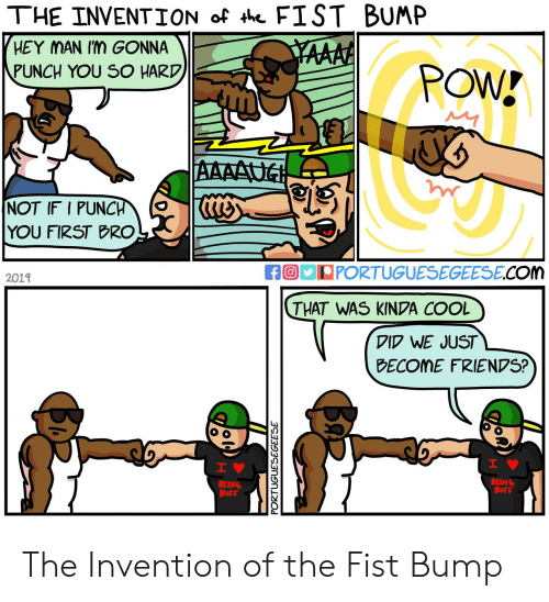 hey man: THE INVENTION of th FIST BUMP  HEY MAN Im GONNA  YAAAA  PUNCH YOU SO HARD  POW!  AAAAUG  NOT IF I PUNCH  YOU FIRST BRO  fO PORTUGUESEGEESE.COm  2019  THAT WAS KINDA COOL  DID WE JUST  BECOME FRIENDS?  H  IV  BEING  BUFF  BEING  BUFF  PORTUGUESEGEESE  Ba The Invention of the Fist Bump