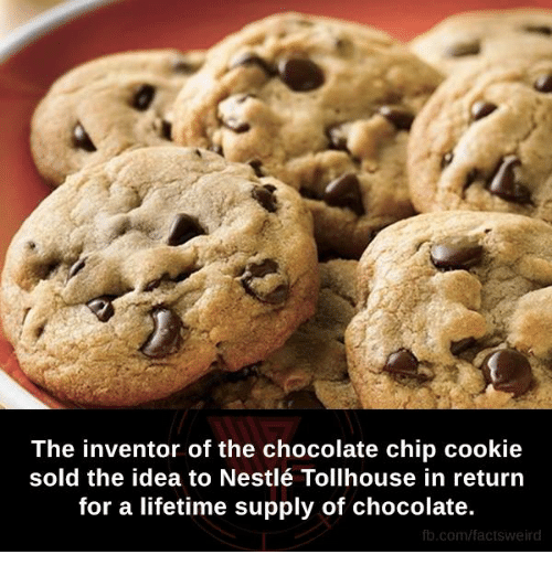 Lifetime Supply Of Chocolate: The inventor of the chocolate chip cookie  sold the idea to Nestlé Tollhouse in return  for a lifetime supply of chocolate.  fb.com/facts weird
