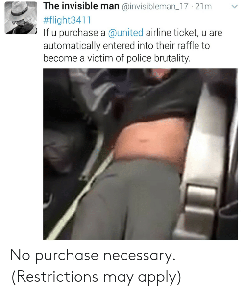 united airline: The invisible man @invisibleman_17 21m v  #flight341 1  If u purchase a @united airline ticket, u are  automatically entered into their raffle to  become a victim of police brutality. No purchase necessary. (Restrictions may apply)