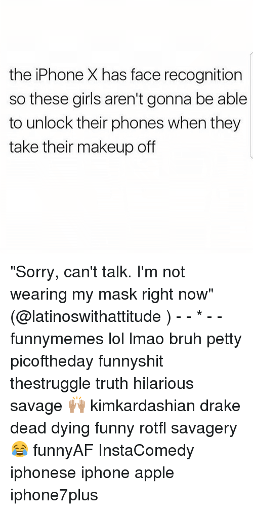 "Draked: the iPhone X has face recognition  so these girls aren't gonna be able  to unlock their phones when they  take their makeup off ""Sorry, can't talk. I'm not wearing my mask right now"" (@latinoswithattitude ) - - * - - funnymemes lol lmao bruh petty picoftheday funnyshit thestruggle truth hilarious savage 🙌🏽 kimkardashian drake dead dying funny rotfl savagery 😂 funnyAF InstaComedy iphonese iphone apple iphone7plus"