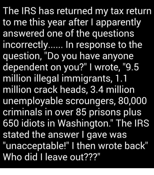 "Memes, Tax Return, and 🤖: The IRS has returned my tax return  to me this year after l apparently  answered one of the questions  incorrectly  In response to the  question, ""Do you have anyone  dependent on you?"" I wrote, ""9.5  million illegal immigrants, 1.1  million crack heads, 3.4 million  unemployable scroungers, 80,000  criminals in over 85 prisons plus  650 idiots in Washington."" The IRS  stated the answer I gave was  ""unacceptable"" l then wrote back""  Who did I leave out???"""