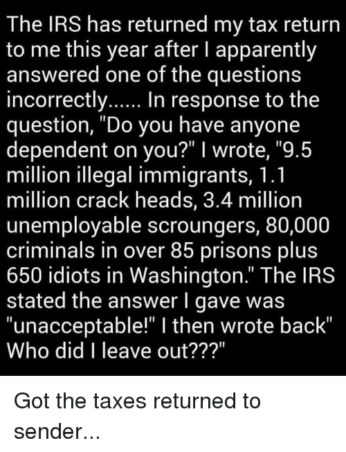 "Apparently, Irs, and Memes: The IRS has returned my tax return  to me this year after l apparently  answered one of the questions  incorrectly  In response to the  question, ""Do you have anyone  dependent on you?"" I wrote, ""9.5  million illegal immigrants, 1.1  million crack heads, 3.4 million  unemployable scroungers, 80,000  criminals in over 85 prisons plus  650 idiots in Washington."" The IRS  stated the answer l gave was  ""unacceptable"" l then wrote back""  Who did I leave out? Got the taxes returned to sender..."