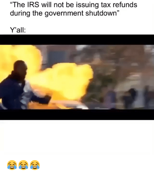 """irs: """"The IRS will not be issuing tax refunds  during the government shutdown""""  15  Y'all: 😂😂😂"""