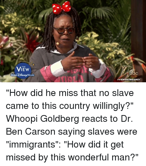 "Ben Carson, Memes, and Whoopi Goldberg: THE  ISNE World  VIEW FROMDISNEY ""How did he miss that no slave came to this country willingly?"" Whoopi Goldberg reacts to Dr. Ben Carson saying slaves were ""immigrants"": ""How did it get missed by this wonderful man?"""