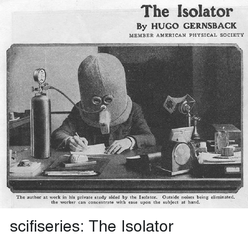 hugo: The Isolator  By HUGO GERNSBACK  MEMBER AMERICAN PHYSICAL SOCIETY  The author at work in his private study aided by the Isolator. Outside noises being eliminated,  the worker can concentrate with ease upon the subject at hand. scifiseries:  The Isolator