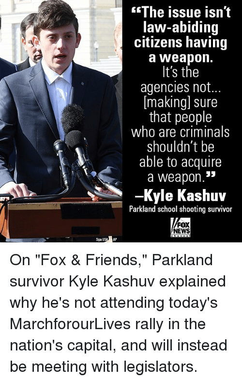 """fox & friends: The issue isn't  law-abiding  citizens having  a Weapon.  It's the  agencies not..  [making] sure  that people  who are criminals  shouldn't be  able to acquire  a weapon.  -Kyle Kashuv  Parkland school shooting survivor  FOX  NEWS  SipauSAP On """"Fox & Friends,"""" Parkland survivor Kyle Kashuv explained why he's not attending today's MarchforourLives rally in the nation's capital, and will instead be meeting with legislators."""