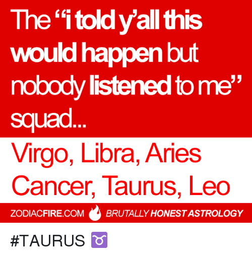 """Cancer: The """"itoldyall this  would happen but  nobody ned to me  squad  Virgo, Libra, Aries  Cancer, Taurus, Leo  ZODIACFIRE.COM  BRUTALLY HONESTASTROLOGY #TAURUS ♉"""