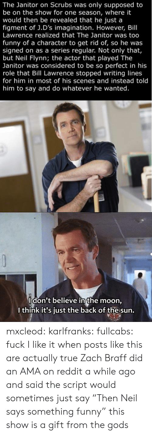 """reddit: The Janitor on Scrubs was only supposed to  be on the show for one season, where it  would then be revealed that he just a  figment of J.D's imagination. However, Bill  Lawrence realized that The Janitor was too  funny of a character to get rid of, so he was  signed on as a series regular. Not only that,  but Neil Flynn; the actor that played The  Janitor was considered to be so perfect in his  role that Bill Lawrence stopped writing lines  for him in most of his scenes and instead told  him to say and do whatever he wanted.   Idon't believe in the moon  I think it's just the back of the sun. mxcleod:  karlfranks:  fullcabs:  fuck  I like it when posts like this are actually true Zach Braff did an AMA on reddit a while ago and said the script would sometimes just say """"Then Neil says something funny""""  this show is a gift from the gods"""